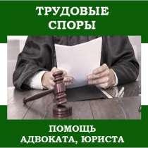 Адвокат по трудовым спорам., в Москве