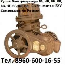 Куплю Куплю Электропривод ВА-01, ВА-02, ВА-0, в Москве