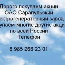 Дорого покупаем акции ОАО Сарапульский, в Сарапуле