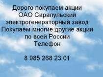 Дорого покупаем акции  ОАО Сарапульский, в г.Сарапул