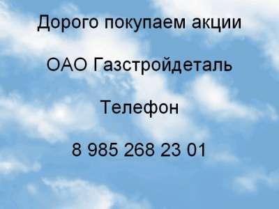 Куплю Дорого покупаем акции ОАО Газстройдеталь